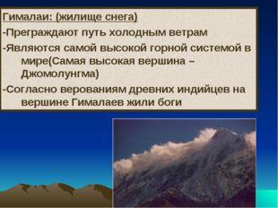 Гималаи: (жилище снега) -Преграждают путь холодным ветрам -Являются самой выс