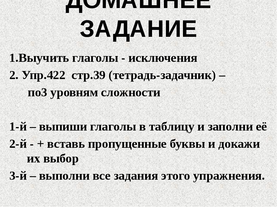 ДОМАШНЕЕ ЗАДАНИЕ 1.Выучить глаголы - исключения 2. Упр.422 стр.39 (тетрадь-за...