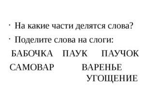 На какие части делятся слова? Поделите слова на слоги: БАБОЧКА ПАУК ПАУЧОК СА
