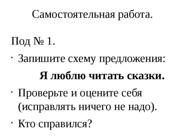 Самостоятельная работа. Под № 1. Запишите схему предложения: Я люблю читать с...