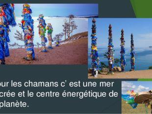 Pour les chamans c' est une mer sacrée et le centre énergétique de la planète.