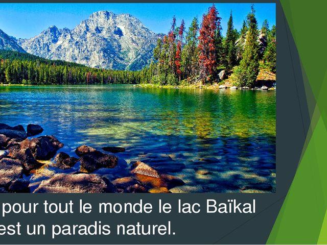 Et pour tout le monde le lac Baïkal c' est un paradis naturel.