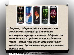 Кофеин, содержащийся в тониках, как и всякий стимулирующий препарат, истощае