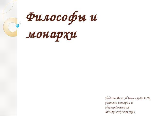 Философы и монархи Подготовил: Плотникова О.В. учитель истории и обществознан...