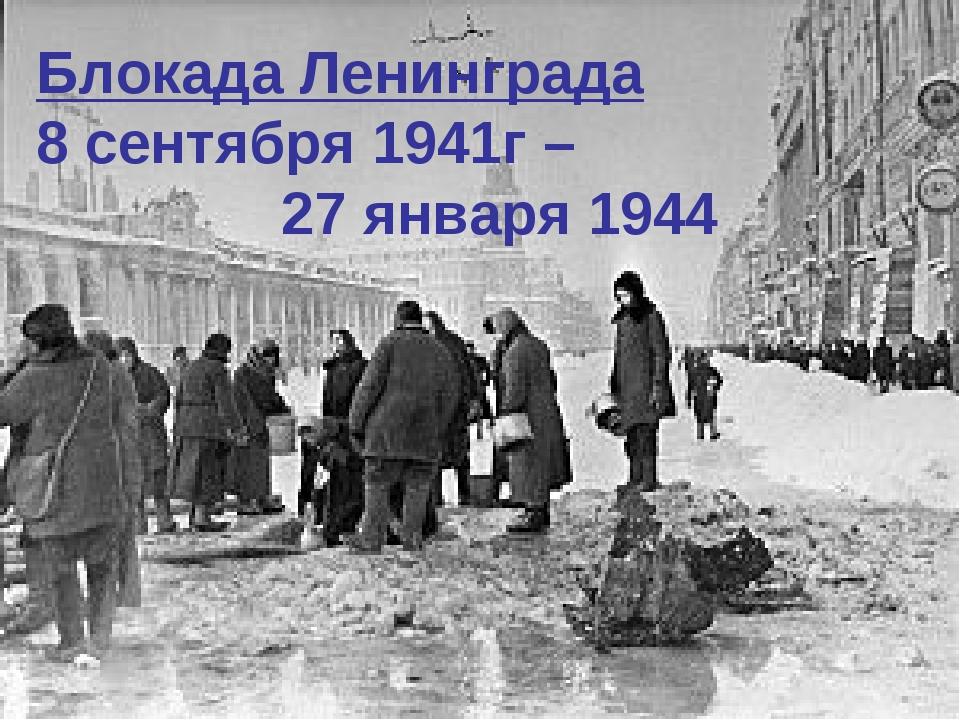 Блокада Ленинграда 8 сентября 1941г – 27 января 1944