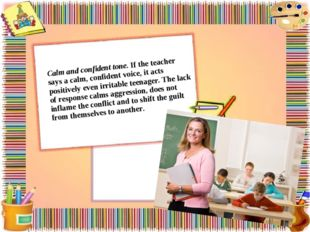 Calm and confident tone. If the teacher says a calm, confident voice, it acts