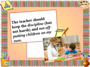 The teacher should keep the discipline (but not harsh) and not off-putting ch