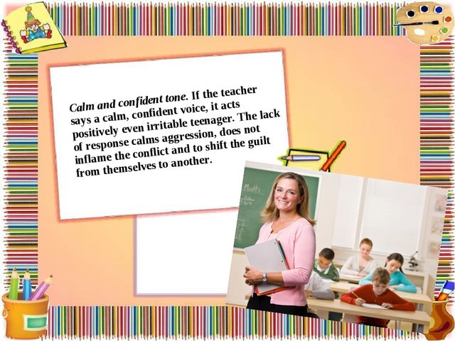 Calm and confident tone. If the teacher says a calm, confident voice, it acts...