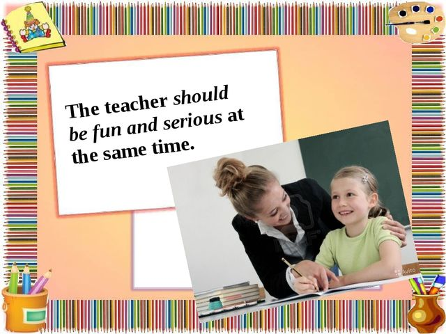The teacher should be fun and serious at the same time.