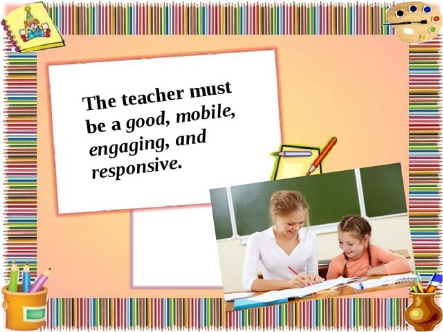 The teacher must be a good, mobile, engaging, and responsive.