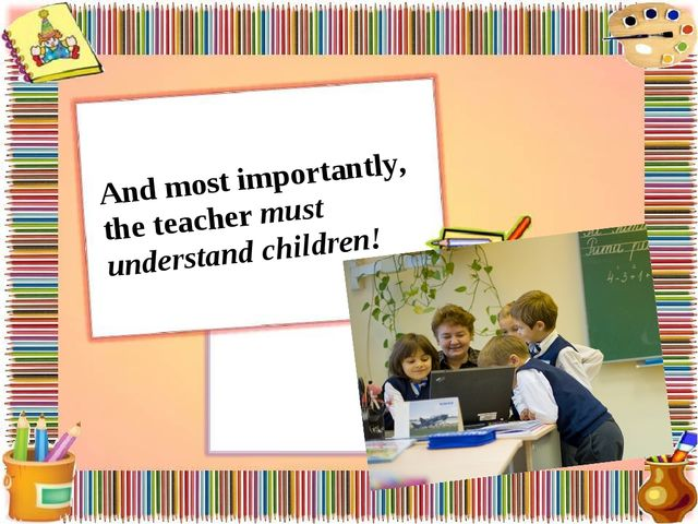 And most importantly, the teacher must understand children!