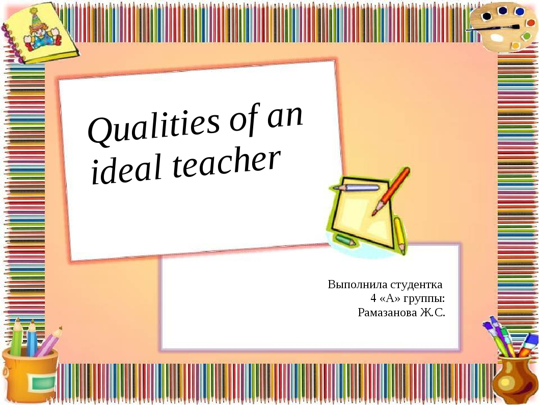 Qualities of an ideal teacher Выполнила студентка 4 «А» группы: Рамазанова Ж.С.