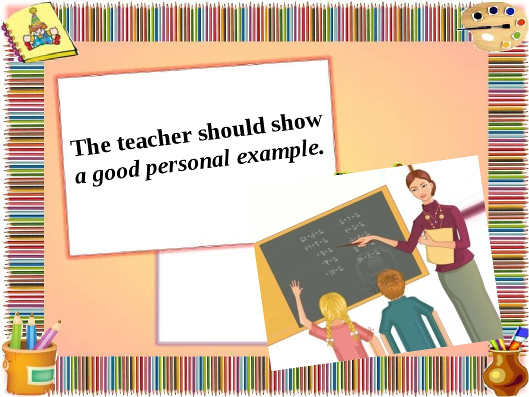 The teacher should show a good personal example.