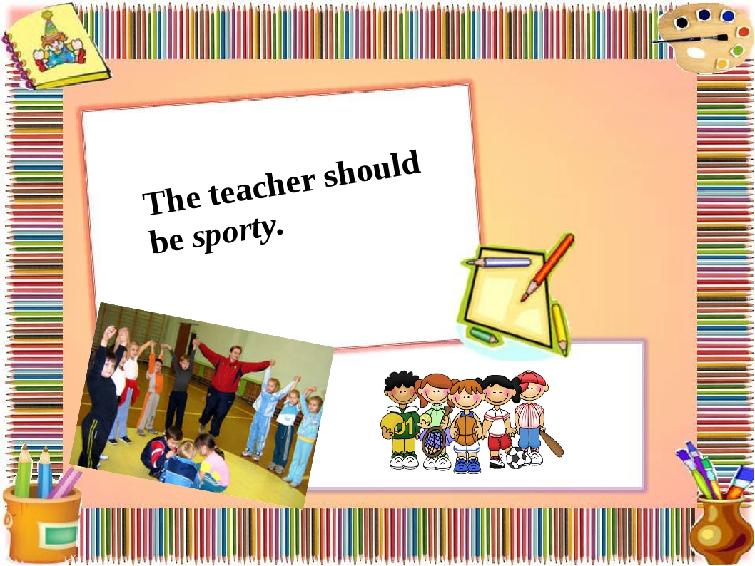 The teacher should be sporty.