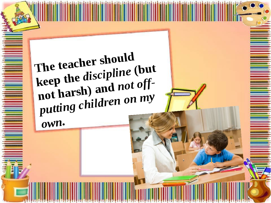 The teacher should keep the discipline (but not harsh) and not off-putting ch...