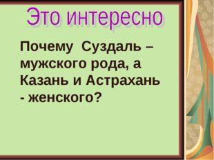 Почему Суздаль – мужского рода, а Казань и Астрахань - женского?