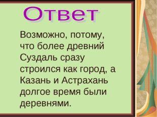 Возможно, потому, что более древний Суздаль сразу строился как город, а Казан