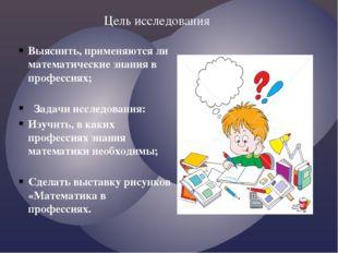 Выяснить, применяются ли математические знания в профессиях; Задачи исследова