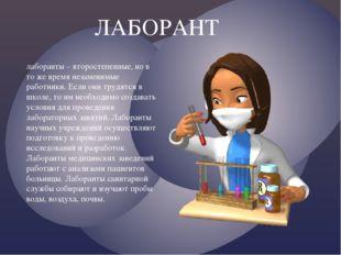 ЛАБОРАНТ лаборанты – второстепенные, но в то же время незаменимые работники.