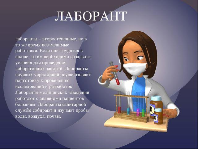 ЛАБОРАНТ лаборанты – второстепенные, но в то же время незаменимые работники....