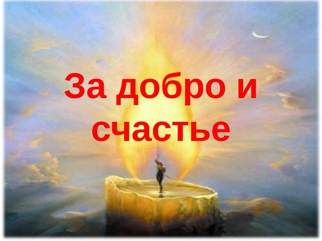 За добро и счастье