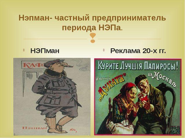 Нэпман- частный предприниматель периода НЭПа. НЭПман Реклама 20-х гг. 