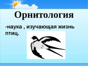 Орнитология -наука , изучающая жизнь птиц.
