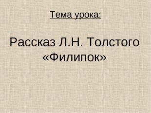 Тема урока: Рассказ Л.Н. Толстого «Филипок»