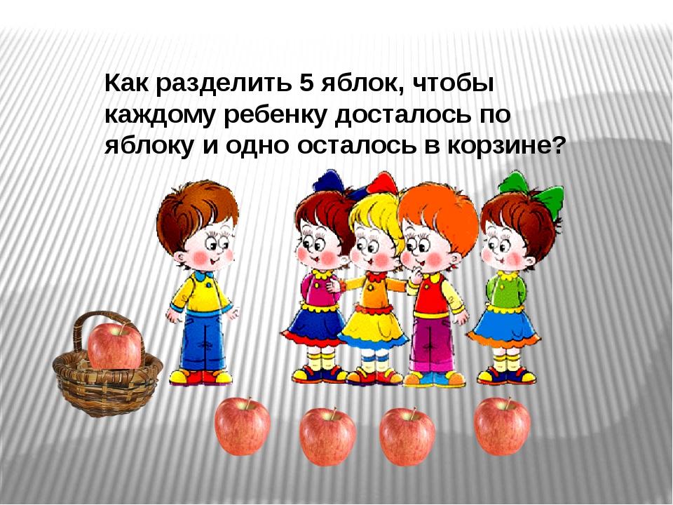 Как разделить 5 яблок, чтобы каждому ребенку досталось по яблоку и одно остал...