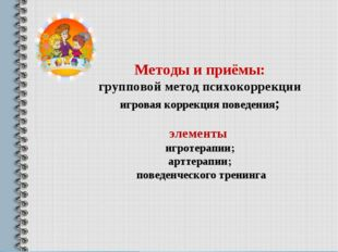 Методы и приёмы: групповой метод психокоррекции игровая коррекция поведения;