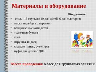 Материалы и оборудование Оборудование: стол, 16 стульев (10 для детей, 6 для