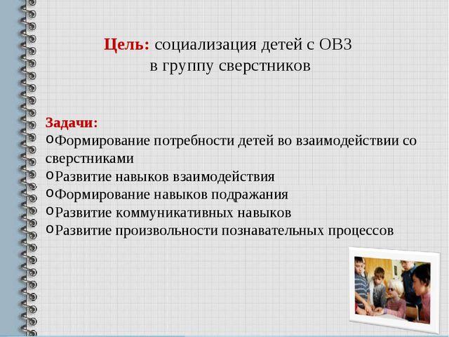 Цель: социализация детей с ОВЗ в группу сверстников Задачи: Формирование потр...