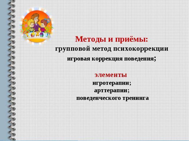 Методы и приёмы: групповой метод психокоррекции игровая коррекция поведения;...