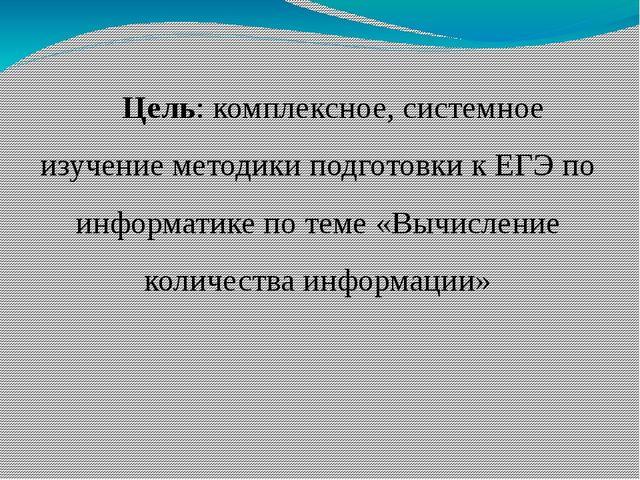Цель: комплексное, системное изучение методики подготовки к ЕГЭ по информатик...