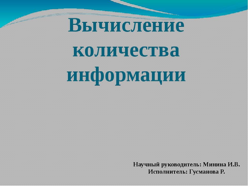 Вычисление количества информации Научный руководитель: Минина И.В. Исполнител...