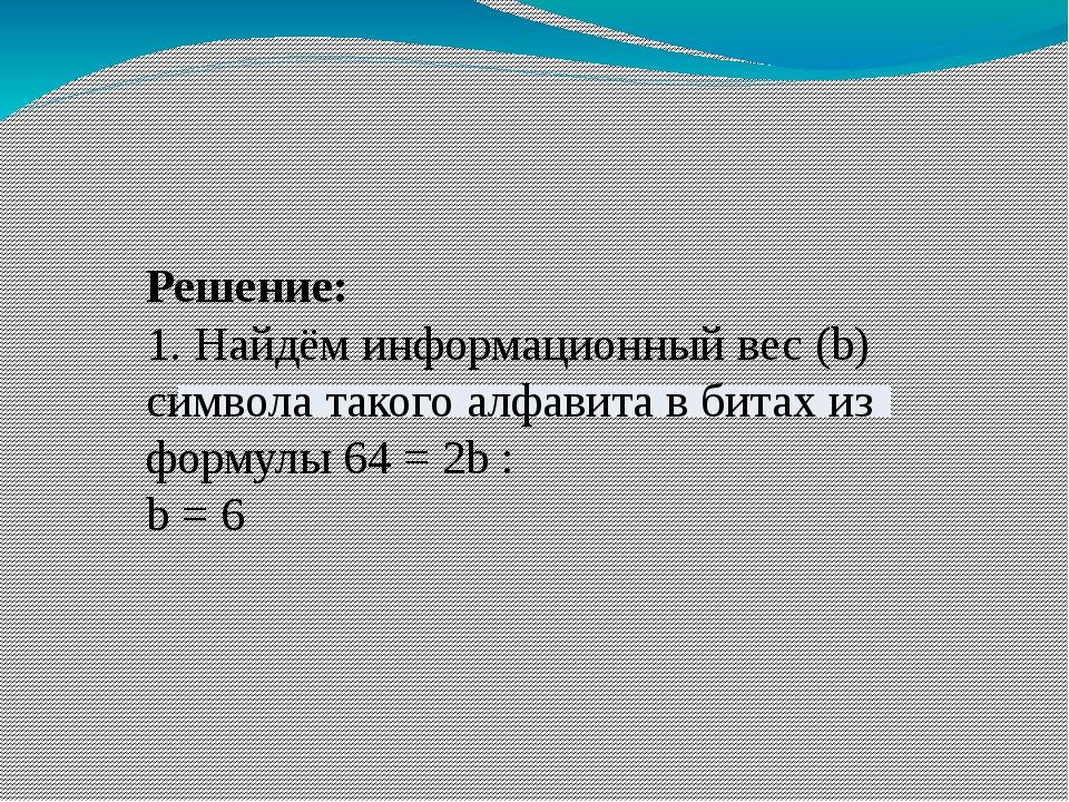 Решение: 1. Найдём информационный вес (b) символа такого алфавита в битах из...