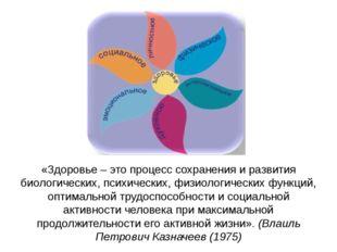 «Здоровье – это процесс сохранения и развития биологических, психических, физ