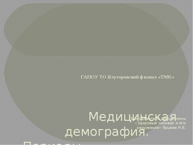 ГАПОУ ТО Ялуторовский филиал «ТМК» Медицинская демография. Периоды  жизнеде...