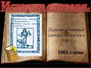 словари 1061 слово В первом печатном словаре, появившемся в 1596 году, было в