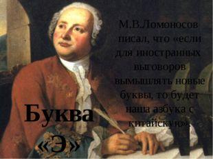 Буквы М.В.Ломоносов писал, что «если для иностранных выговоров вымышлять новы