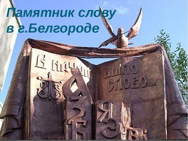 Памятник слову в г.Белгороде Есть памятник букве. Памятник слову тоже есть. П...