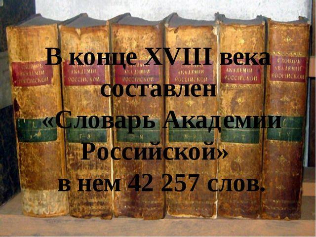 В конце XVIII века составлен «Словарь Академии Российской» в нем 42 257 слов...