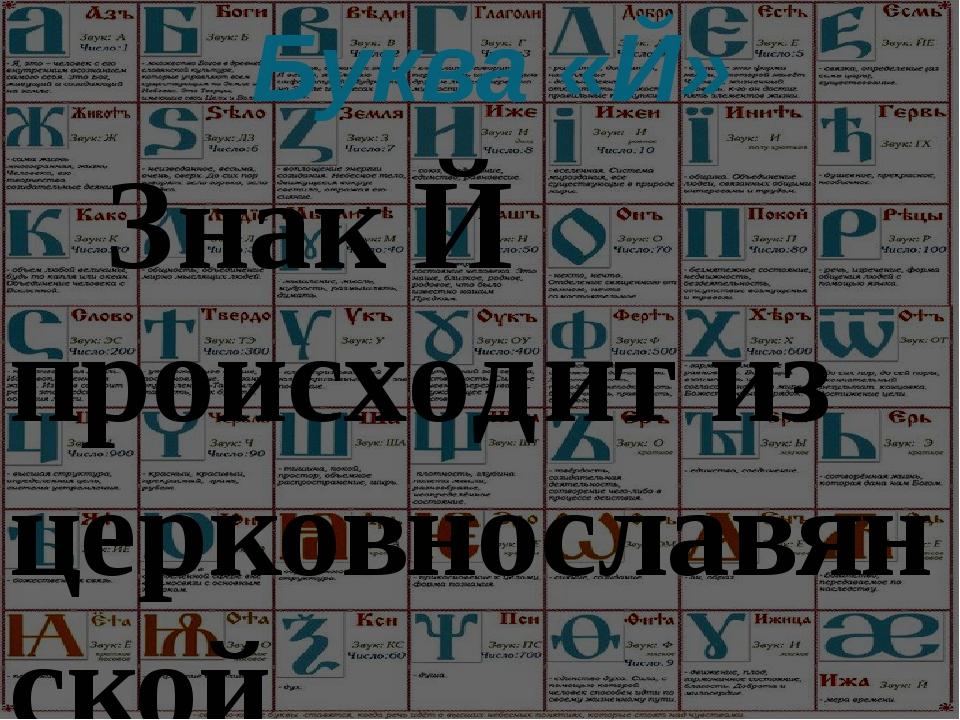 Буква «Й»  Знак Й происходит из церковнославянской письменности XV—XVI вв....
