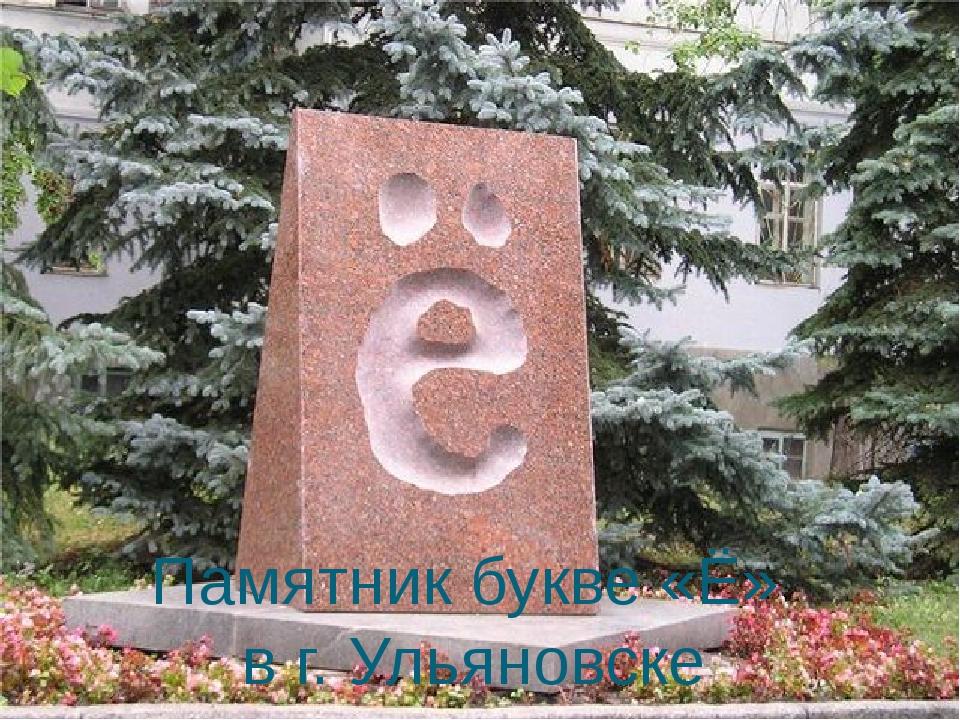 Памятник букве «Ё» в г. Ульяновске Вы знаете, что в Ульяновске в сквере Карам...