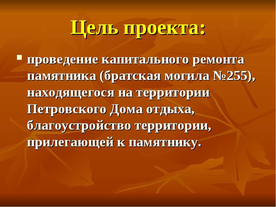 Цель проекта: проведение капитального ремонта памятника (братская могила №255...