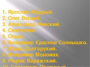 1. Ярослав Мудрый. 2. Олег Вещий. 3. Александр Невский. 4. Святослав. 5. Оль