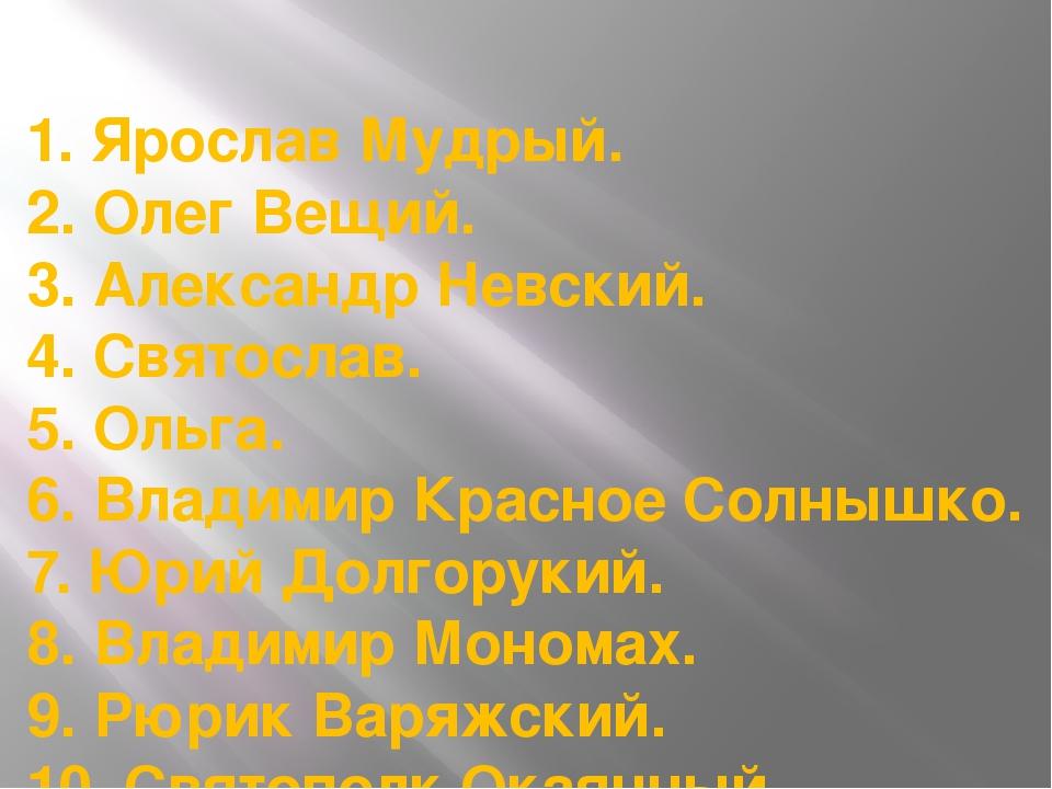 1. Ярослав Мудрый. 2. Олег Вещий. 3. Александр Невский. 4. Святослав. 5. Оль...