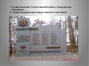 В годы Великой Отечественной войны город Донецк назывался… 2. Какой праздник
