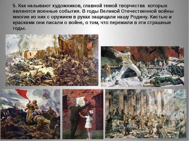 5. Как называют художников, главной темой творчества которых являются военные...