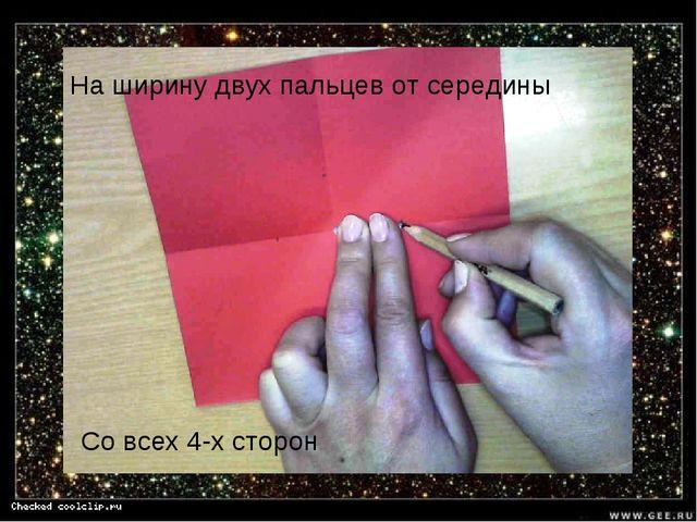 На ширину двух пальцев от середины Со всех 4-х сторон